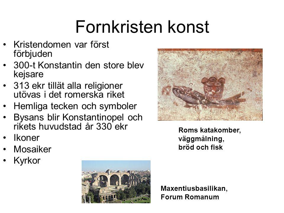 Fornkristen konst Kristendomen var först förbjuden 300-t Konstantin den store blev kejsare 313 ekr tillät alla religioner utövas i det romerska riket Hemliga tecken och symboler Bysans blir Konstantinopel och rikets huvudstad år 330 ekr Ikoner Mosaiker Kyrkor Maxentiusbasilikan, Forum Romanum Roms katakomber, väggmålning, bröd och fisk