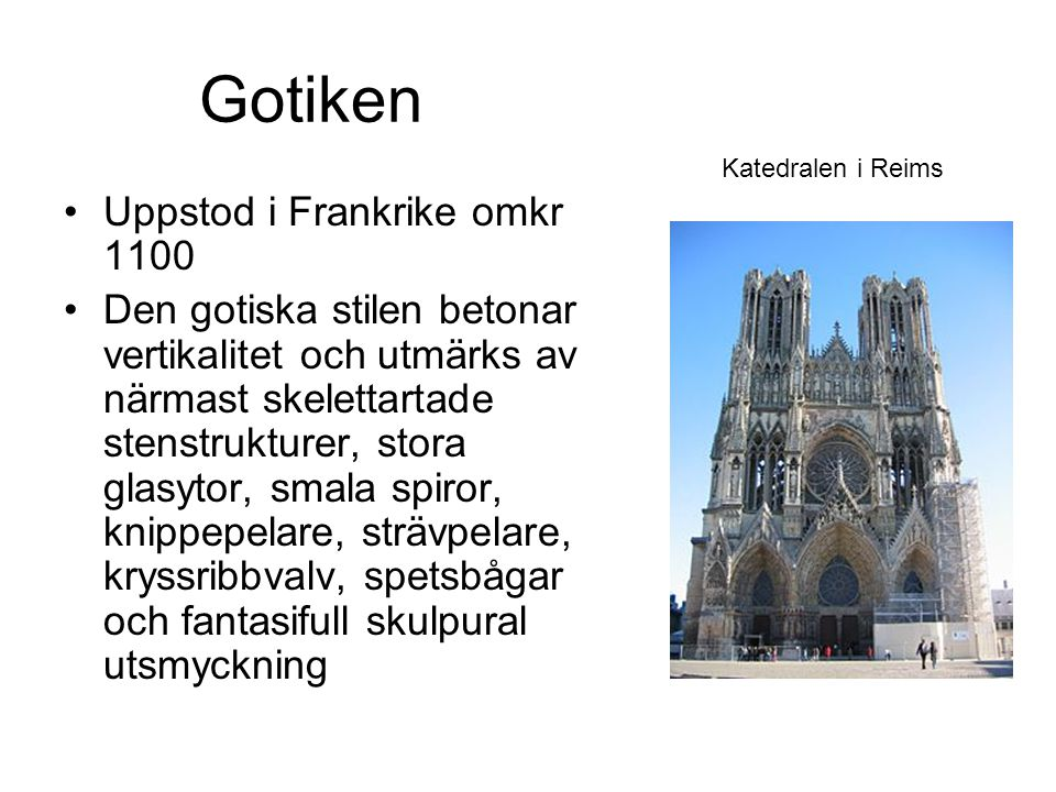 Gotiken Uppstod i Frankrike omkr 1100 Den gotiska stilen betonar vertikalitet och utmärks av närmast skelettartade stenstrukturer, stora glasytor, smala spiror, knippepelare, strävpelare, kryssribbvalv, spetsbågar och fantasifull skulpural utsmyckning Katedralen i Reims