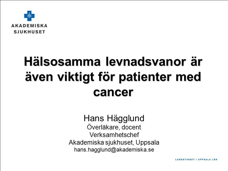 Hälsosamma levnadsvanor är även viktigt för patienter med cancer Hans Hägglund Överläkare, docent Verksamhetschef Akademiska sjukhuset, Uppsala hans.hagglund@akademiska.se