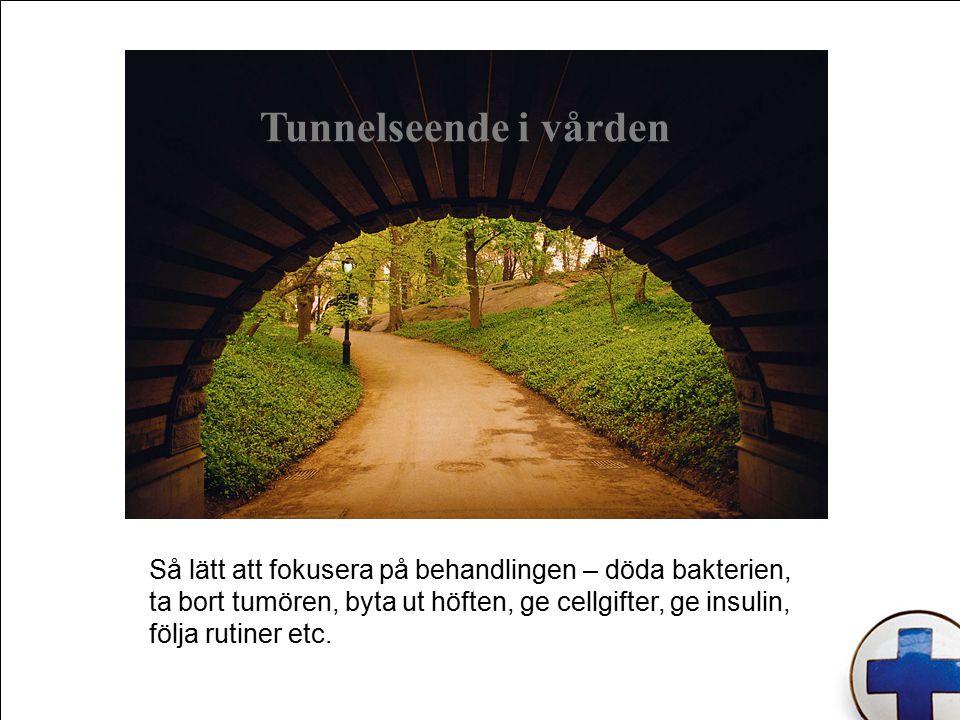 Tunnelseende i vården Så lätt att fokusera på behandlingen – döda bakterien, ta bort tumören, byta ut höften, ge cellgifter, ge insulin, följa rutiner etc.