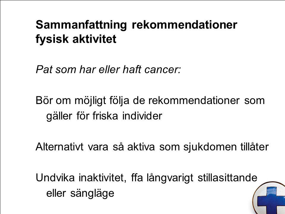 Sammanfattning rekommendationer fysisk aktivitet Pat som har eller haft cancer: Bör om möjligt följa de rekommendationer som gäller för friska individer Alternativt vara så aktiva som sjukdomen tillåter Undvika inaktivitet, ffa långvarigt stillasittande eller sängläge