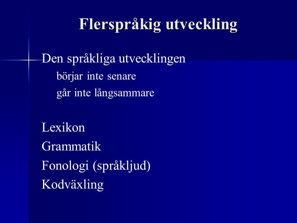 Flerspråkig utveckling Den språkliga utvecklingen börjar inte senare går inte långsammare Lexikon Grammatik Fonologi (språkljud) Kodväxling