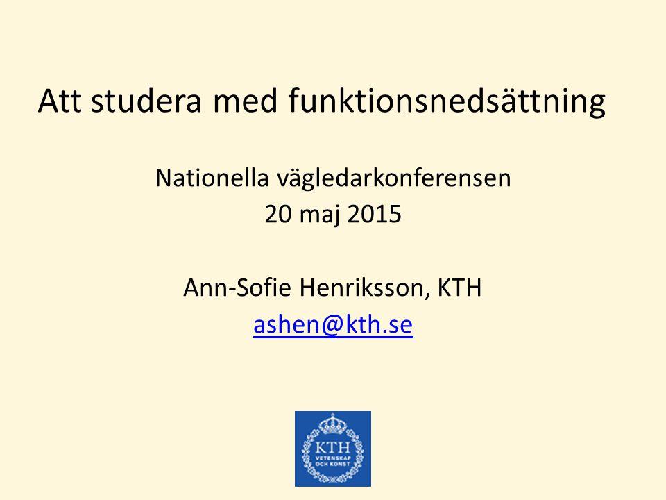 Att studera med funktionsnedsättning Nationella vägledarkonferensen 20 maj 2015 Ann-Sofie Henriksson, KTH ashen@kth.se