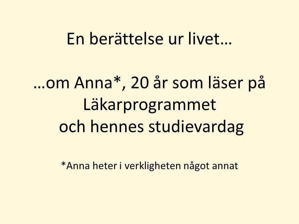 En berättelse ur livet… …om Anna*, 20 år som läser på Läkarprogrammet och hennes studievardag *Anna heter i verkligheten något annat