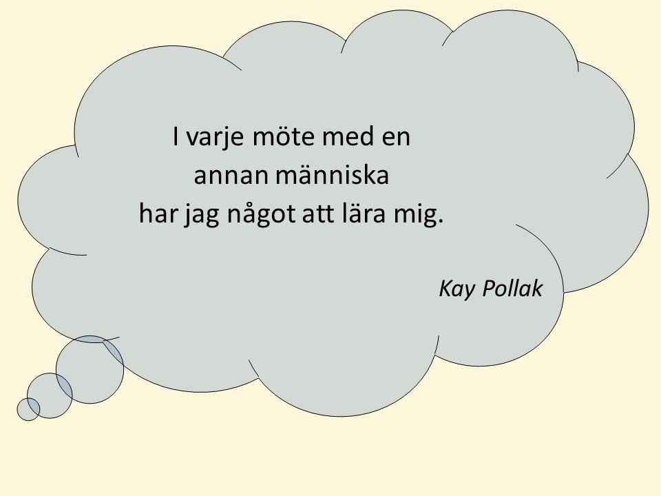 I varje möte med en annan människa har jag något att lära mig. Kay Pollak