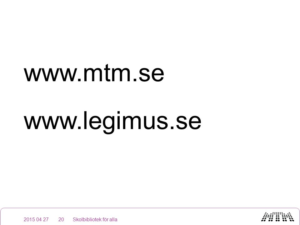 www.mtm.se www.legimus.se 2015 04 27Skolbibliotek för alla20