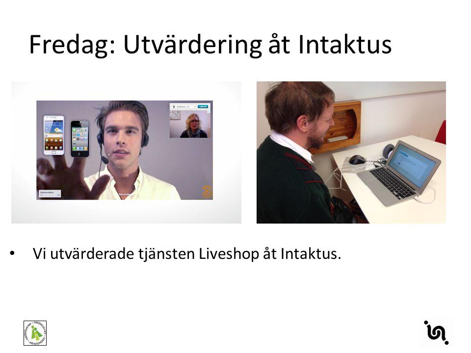 Fredag: Utvärdering åt Intaktus Vi utvärderade tjänsten Liveshop åt Intaktus.