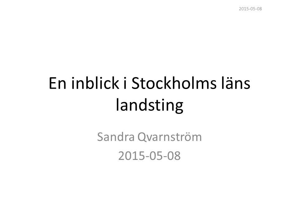 En inblick i Stockholms läns landsting Sandra Qvarnström 2015-05-08