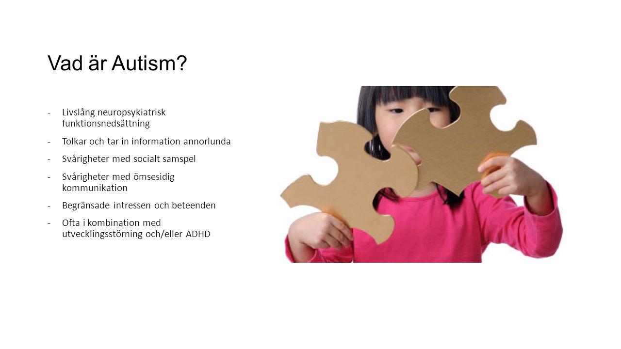 Vad är Autism? -Livslång neuropsykiatrisk funktionsnedsättning -Tolkar och tar in information annorlunda -Svårigheter med socialt samspel -Svårigheter