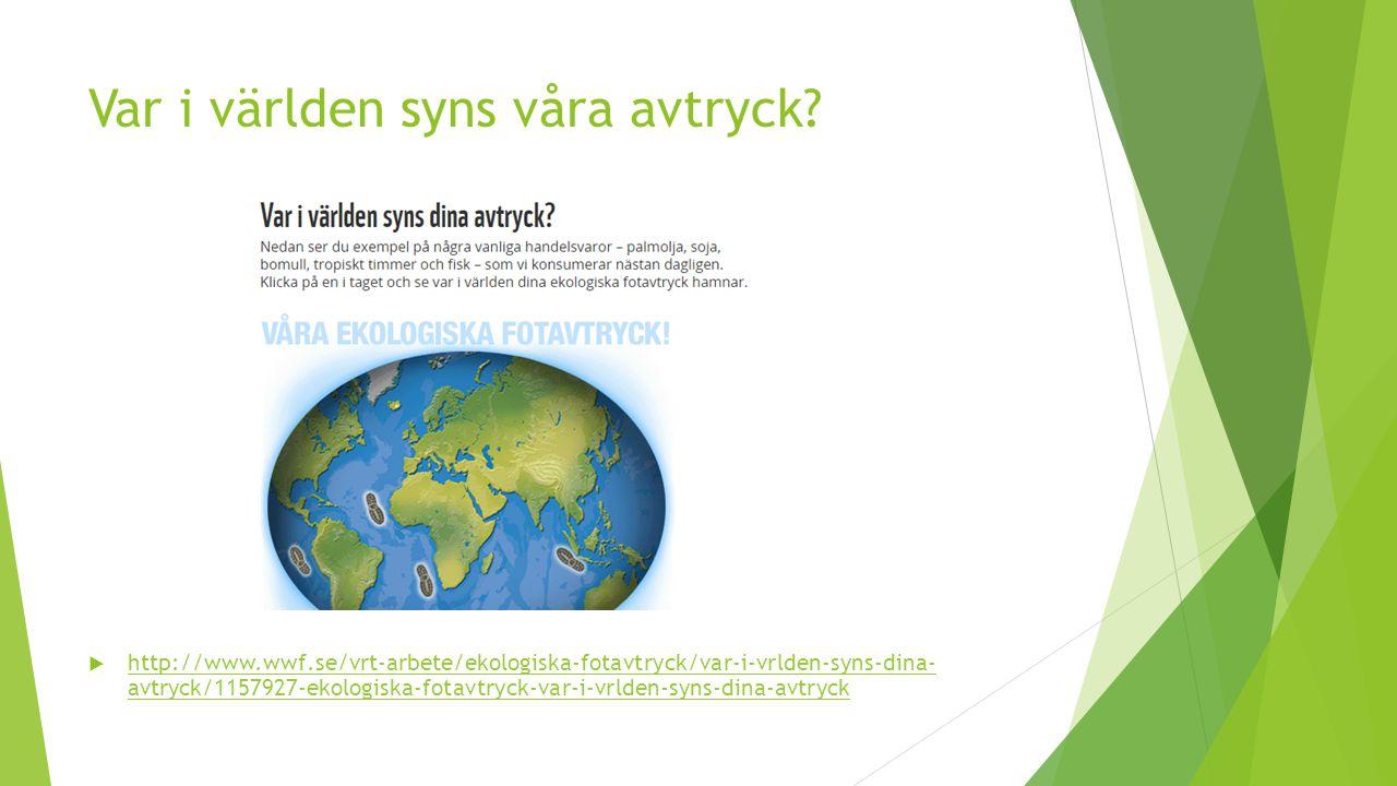 Var i världen syns våra avtryck?  http://www.wwf.se/vrt-arbete/ekologiska-fotavtryck/var-i-vrlden-syns-dina- avtryck/1157927-ekologiska-fotavtryck-va