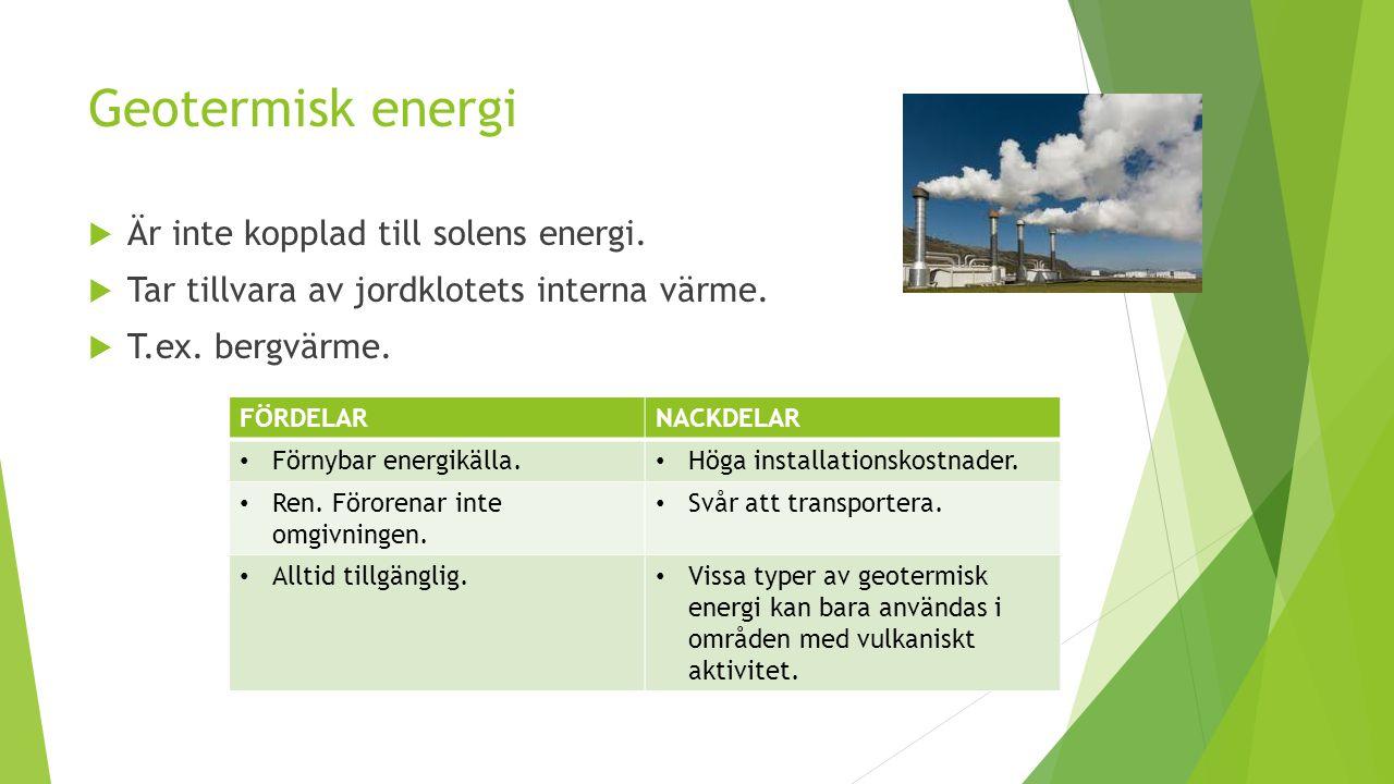 Geotermisk energi  Är inte kopplad till solens energi.  Tar tillvara av jordklotets interna värme.  T.ex. bergvärme. FÖRDELARNACKDELAR Förnybar ene