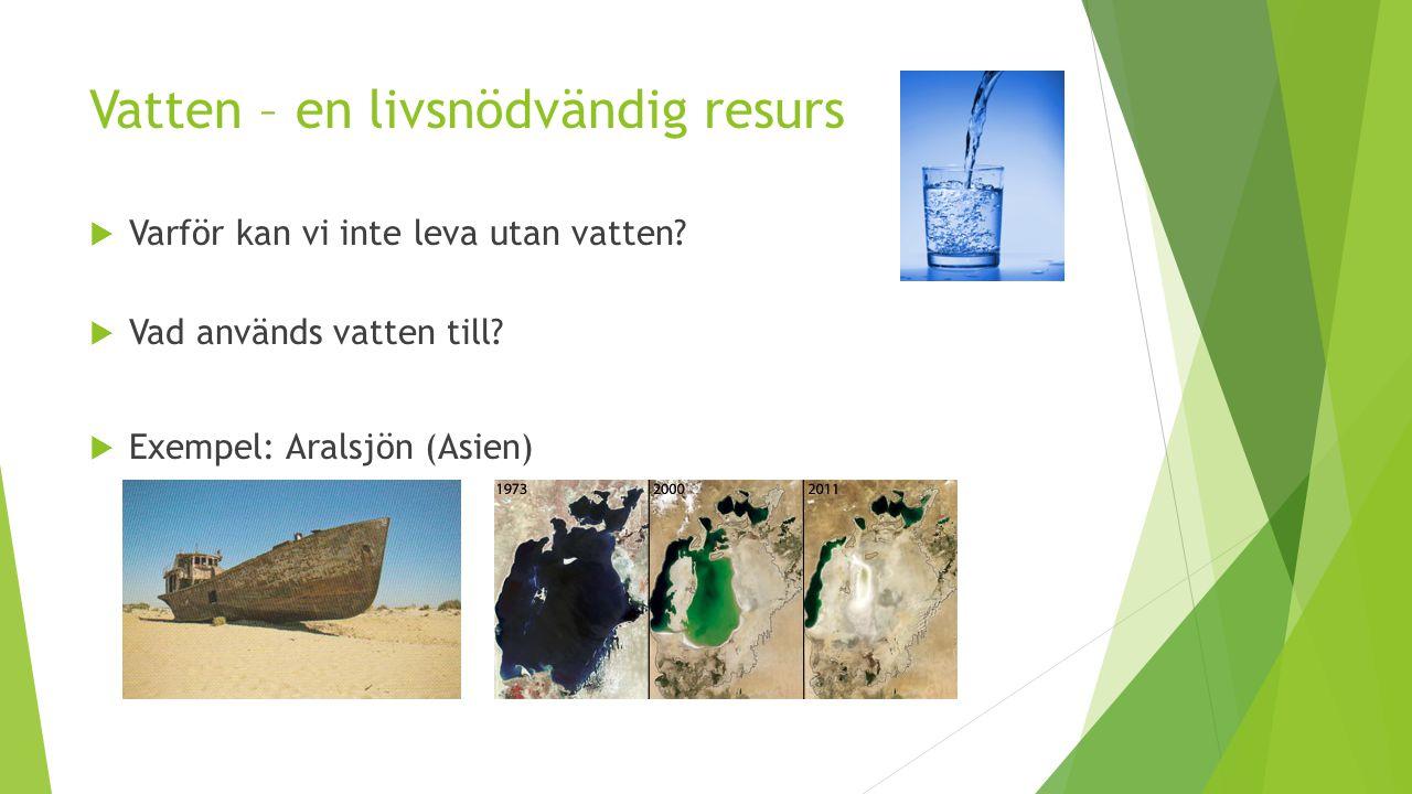 Vatten – en livsnödvändig resurs  Varför kan vi inte leva utan vatten?  Vad används vatten till?  Exempel: Aralsjön (Asien)
