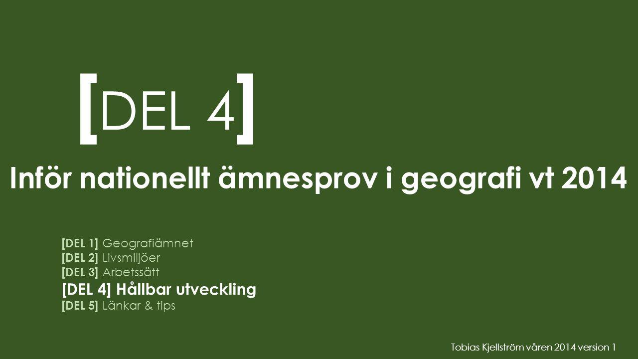 [ DEL 4 ] Inför nationellt ämnesprov i geografi vt 2014 [DEL 1] Geografiämnet [DEL 2] Livsmiljöer [DEL 3] Arbetssätt [DEL 4] Hållbar utveckling [DEL 5