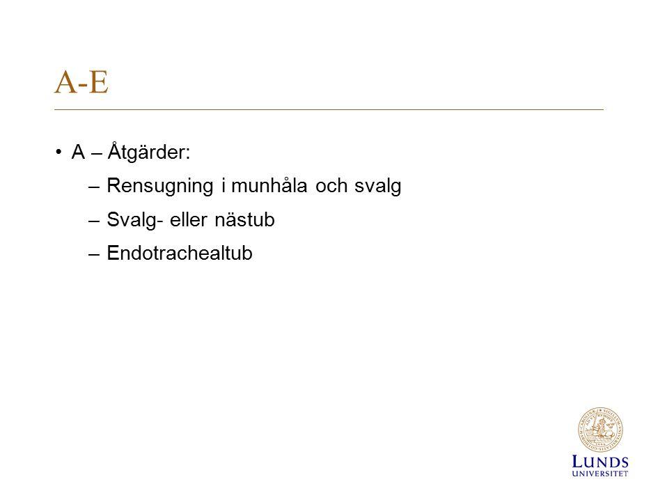 A-E A – Åtgärder: –Rensugning i munhåla och svalg –Svalg- eller nästub –Endotrachealtub