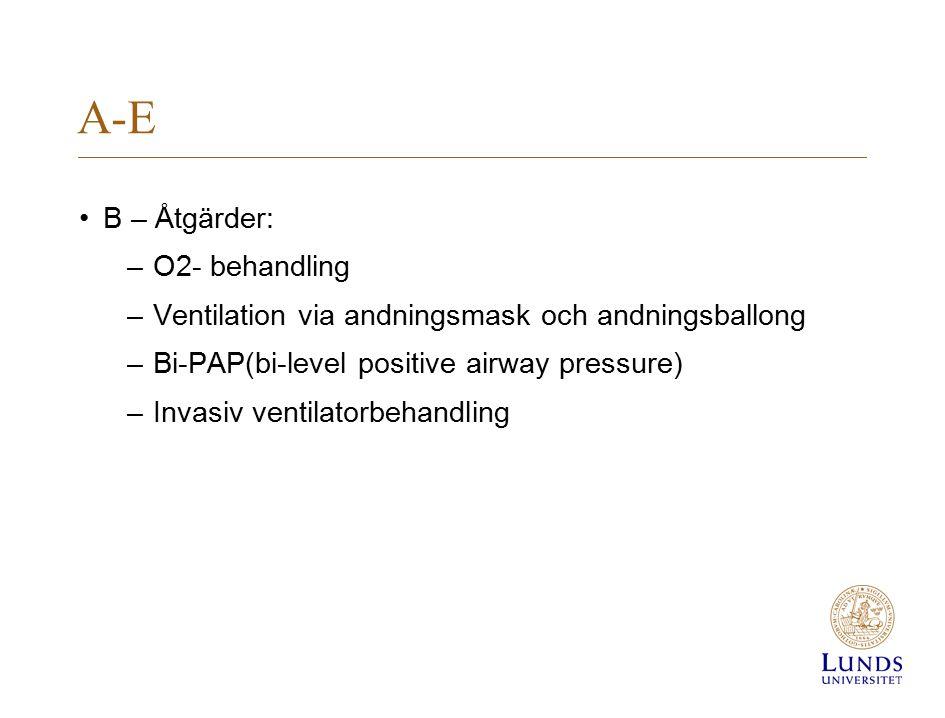 A-E B – Åtgärder: –O2- behandling –Ventilation via andningsmask och andningsballong –Bi-PAP(bi-level positive airway pressure) –Invasiv ventilatorbeha