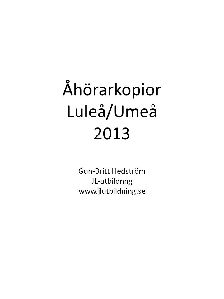 Åhörarkopior Luleå/Umeå 2013 Gun-Britt Hedström JL-utbildnng www.jlutbildning.se