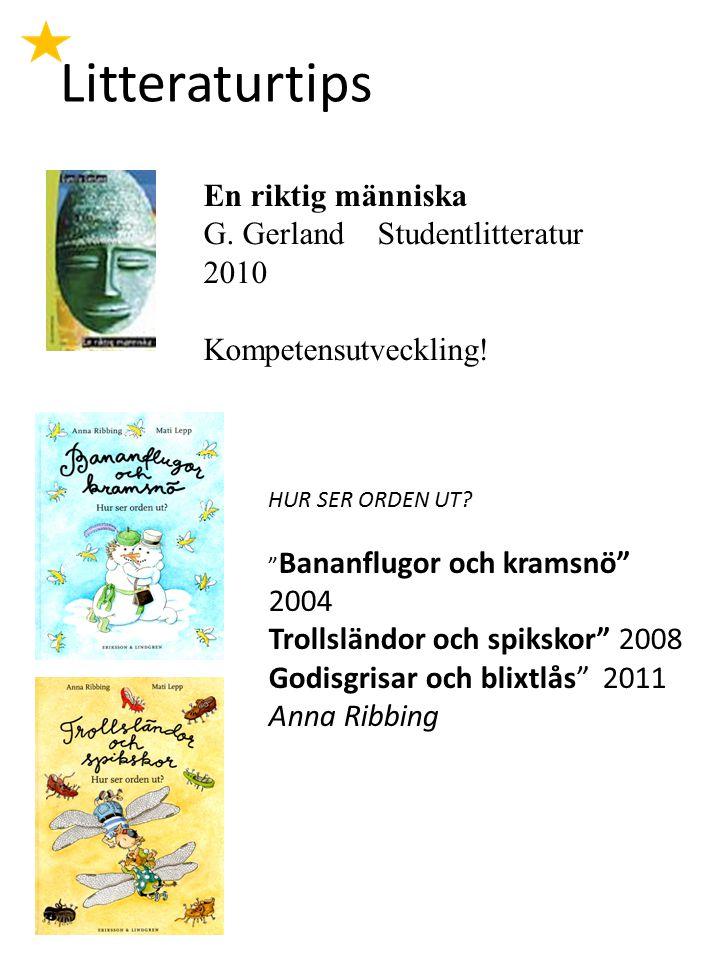 """Litteraturtips En riktig människa G. Gerland Studentlitteratur 2010 Kompetensutveckling! HUR SER ORDEN UT? """" Bananflugor och kramsnö"""" 2004 Trollsländo"""