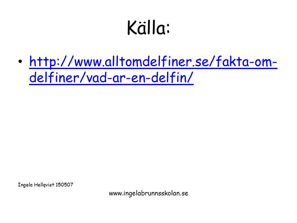 Källa: http://www.alltomdelfiner.se/fakta-om- delfiner/vad-ar-en-delfin/ http://www.alltomdelfiner.se/fakta-om- delfiner/vad-ar-en-delfin/ Ingela Hell
