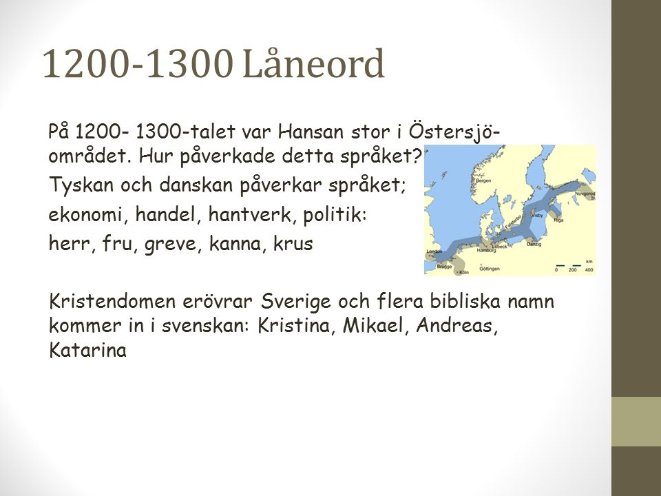 1200-1300 Låneord På 1200- 1300-talet var Hansan stor i Östersjö- området. Hur påverkade detta språket? Tyskan och danskan påverkar språket; ekonomi,