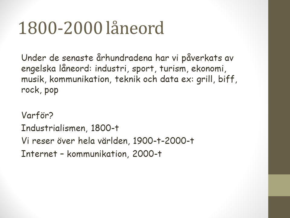 1800-2000 låneord Under de senaste århundradena har vi påverkats av engelska låneord: industri, sport, turism, ekonomi, musik, kommunikation, teknik o