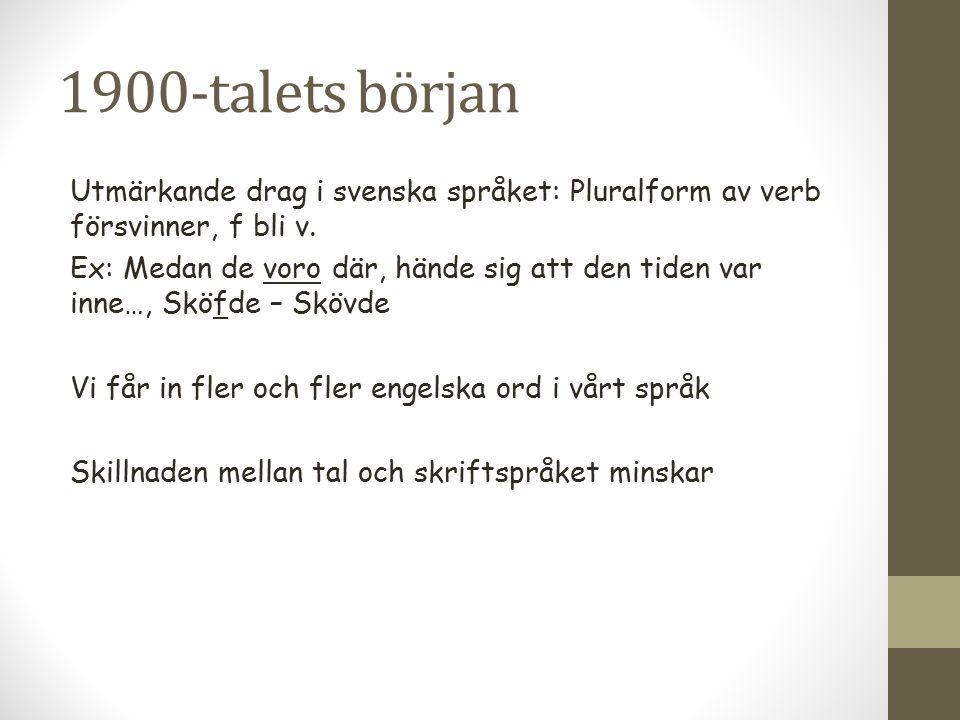1900-talets början Utmärkande drag i svenska språket: Pluralform av verb försvinner, f bli v. Ex: Medan de voro där, hände sig att den tiden var inne…
