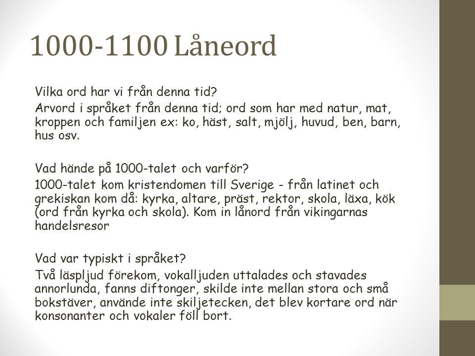 1000-1100 Låneord Vilka ord har vi från denna tid? Arvord i språket från denna tid; ord som har med natur, mat, kroppen och familjen ex: ko, häst, sal