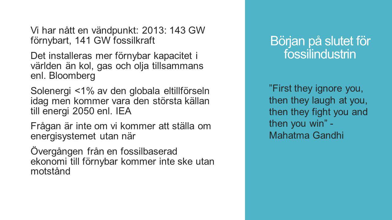Början på slutet för fossilindustrin Vi har nått en vändpunkt: 2013: 143 GW förnybart, 141 GW fossilkraft Det installeras mer förnybar kapacitet i världen än kol, gas och olja tillsammans enl.