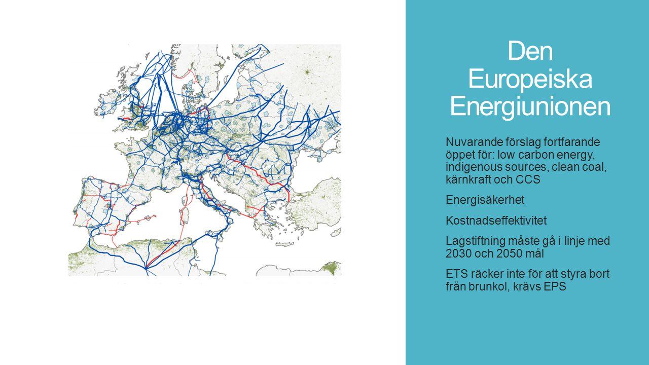 Den Europeiska Energiunionen Nuvarande förslag fortfarande öppet för: low carbon energy, indigenous sources, clean coal, kärnkraft och CCS Energisäkerhet Kostnadseffektivitet Lagstiftning måste gå i linje med 2030 och 2050 mål ETS räcker inte för att styra bort från brunkol, krävs EPS