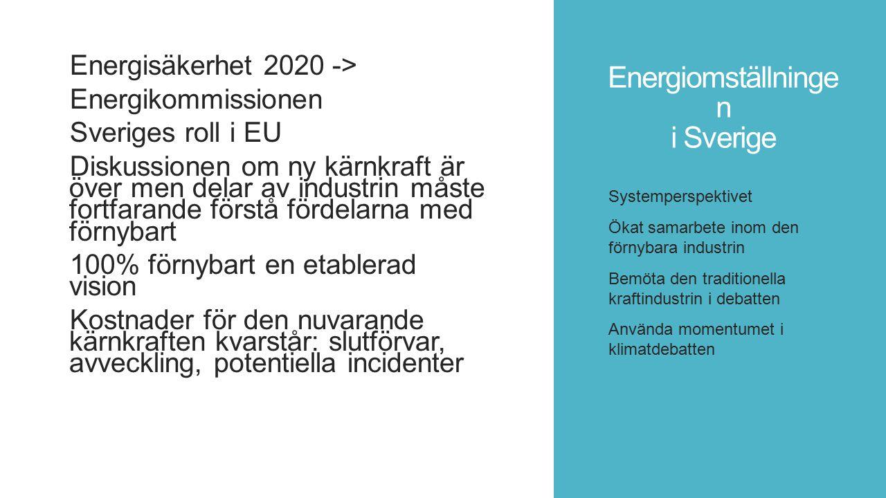 Energiomställninge n i Sverige Energisäkerhet 2020 -> Energikommissionen Sveriges roll i EU Diskussionen om ny kärnkraft är över men delar av industrin måste fortfarande förstå fördelarna med förnybart 100% förnybart en etablerad vision Kostnader för den nuvarande kärnkraften kvarstår: slutförvar, avveckling, potentiella incidenter Systemperspektivet Ökat samarbete inom den förnybara industrin Bemöta den traditionella kraftindustrin i debatten Använda momentumet i klimatdebatten