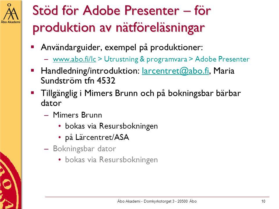 Åbo Akademi - Domkyrkotorget 3 - 20500 Åbo10 Stöd för Adobe Presenter – för produktion av nätföreläsningar  Användarguider, exempel på produktioner: –www.abo.fi/lc > Utrustning & programvara > Adobe Presenterwww.abo.fi/lc  Handledning/introduktion: larcentret@abo.fi, Maria Sundström tfn 4532larcentret@abo.fi  Tillgänglig i Mimers Brunn och på bokningsbar bärbar dator –Mimers Brunn bokas via Resursbokningen på Lärcentret/ASA –Bokningsbar dator bokas via Resursbokningen