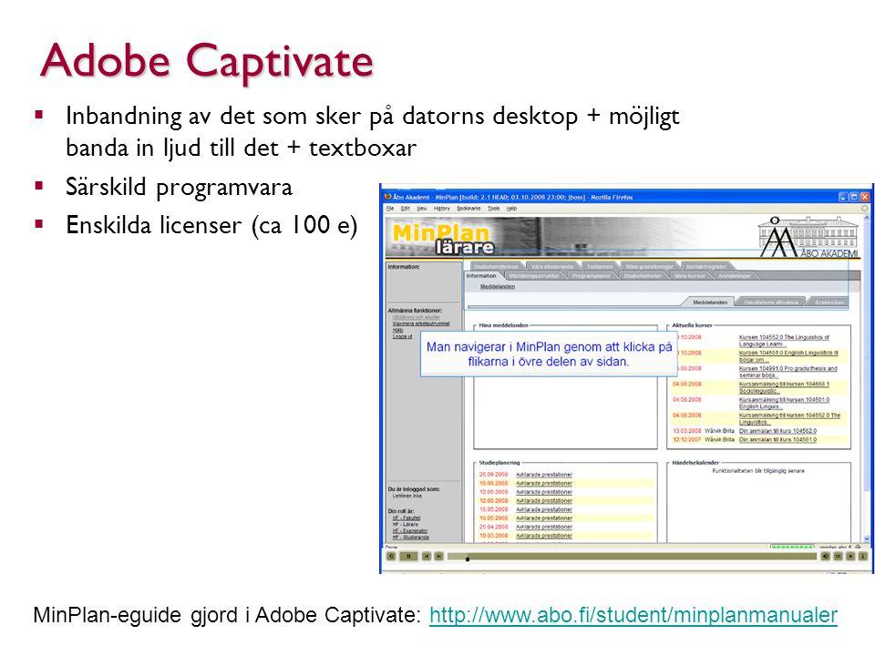 Adobe Captivate  Inbandning av det som sker på datorns desktop + möjligt banda in ljud till det + textboxar  Särskild programvara  Enskilda licenser (ca 100 e) MinPlan-eguide gjord i Adobe Captivate: http://www.abo.fi/student/minplanmanualerhttp://www.abo.fi/student/minplanmanualer