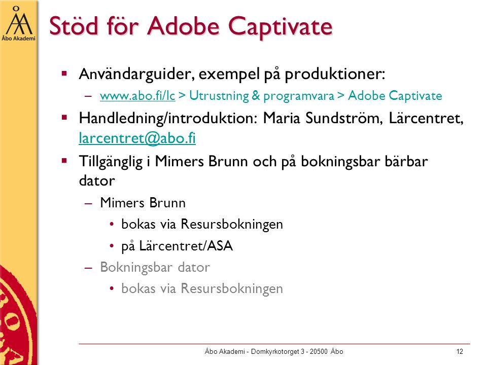 Åbo Akademi - Domkyrkotorget 3 - 20500 Åbo12 Stöd för Adobe Captivate  An vändarguider, exempel på produktioner: –www.abo.fi/lc > Utrustning & programvara > Adobe Captivatewww.abo.fi/lc  Handledning/introduktion: Maria Sundström, Lärcentret, larcentret@abo.fi larcentret@abo.fi  Tillgänglig i Mimers Brunn och på bokningsbar bärbar dator –Mimers Brunn bokas via Resursbokningen på Lärcentret/ASA –Bokningsbar dator bokas via Resursbokningen