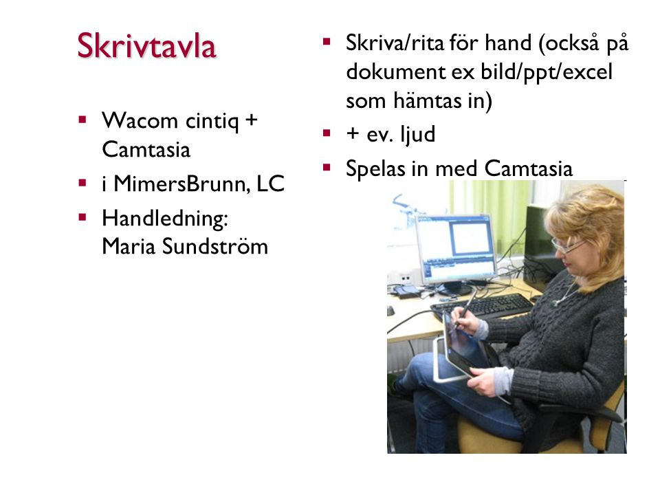 Skrivtavla  Wacom cintiq + Camtasia  i MimersBrunn, LC  Handledning: Maria Sundström  Skriva/rita för hand (också på dokument ex bild/ppt/excel som hämtas in)  + ev.