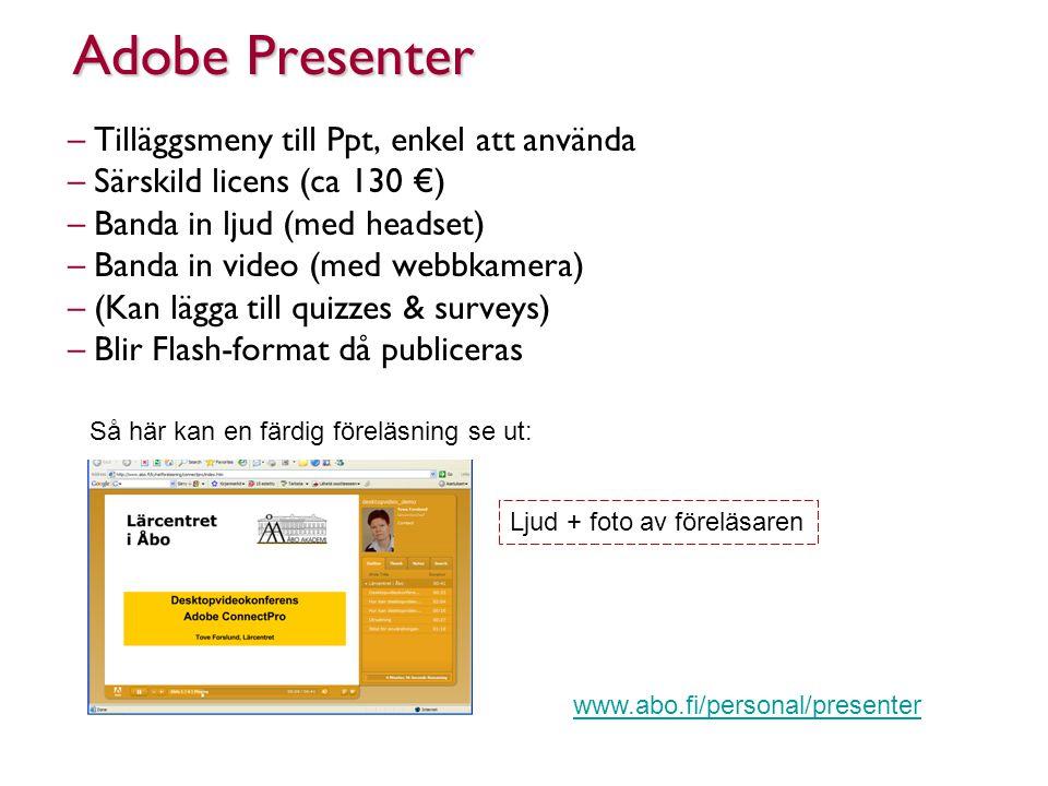 Adobe Presenter –Tilläggsmeny till Ppt, enkel att använda –Särskild licens (ca 130 €) –Banda in ljud (med headset) –Banda in video (med webbkamera) –(Kan lägga till quizzes & surveys) –Blir Flash-format då publiceras Så här kan en färdig föreläsning se ut: Ljud + foto av föreläsaren www.abo.fi/personal/presenter