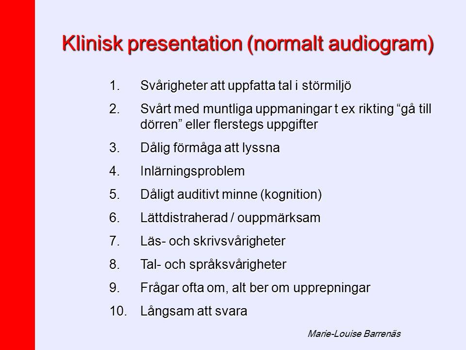 Marie-Louise Barrenäs Klinisk presentation (normalt audiogram) 1.Svårigheter att uppfatta tal i störmiljö 2.Svårt med muntliga uppmaningar t ex riktin