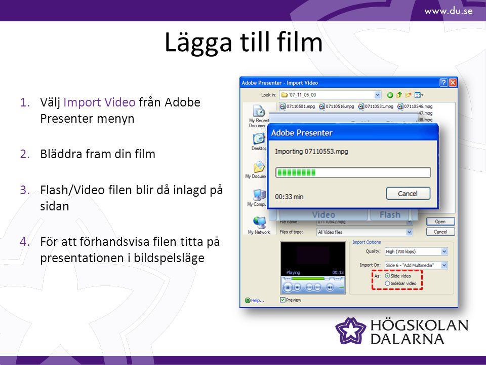 Lägga till film 1.Välj Import Video från Adobe Presenter menyn 2.Bläddra fram din film 3.Flash/Video filen blir då inlagd på sidan 4.För att förhandsvisa filen titta på presentationen i bildspelsläge