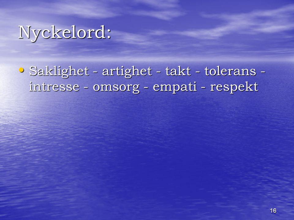 16 Nyckelord: Saklighet - artighet - takt - tolerans - intresse - omsorg - empati - respekt Saklighet - artighet - takt - tolerans - intresse - omsorg - empati - respekt