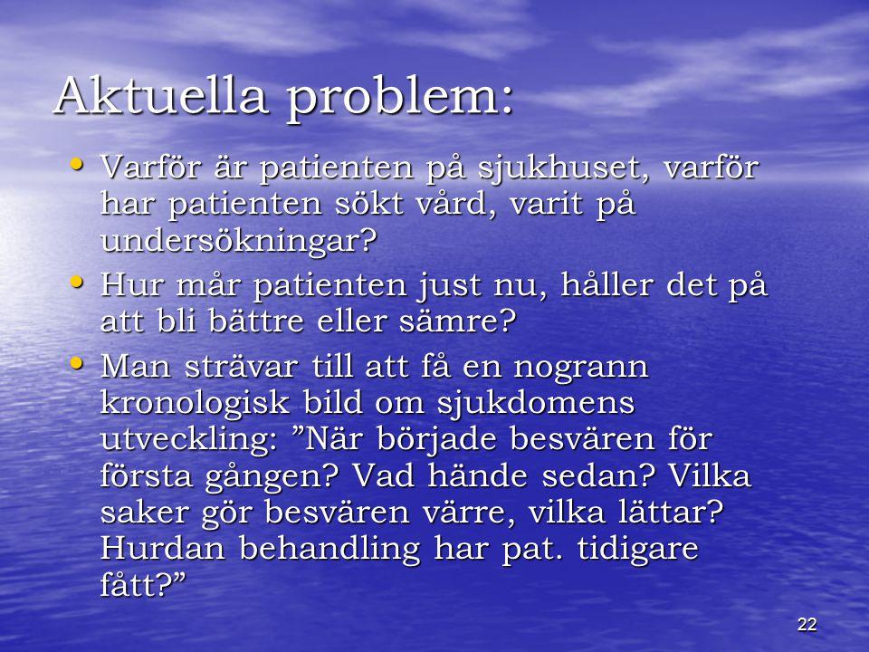 22 Aktuella problem: Varför är patienten på sjukhuset, varför har patienten sökt vård, varit på undersökningar.