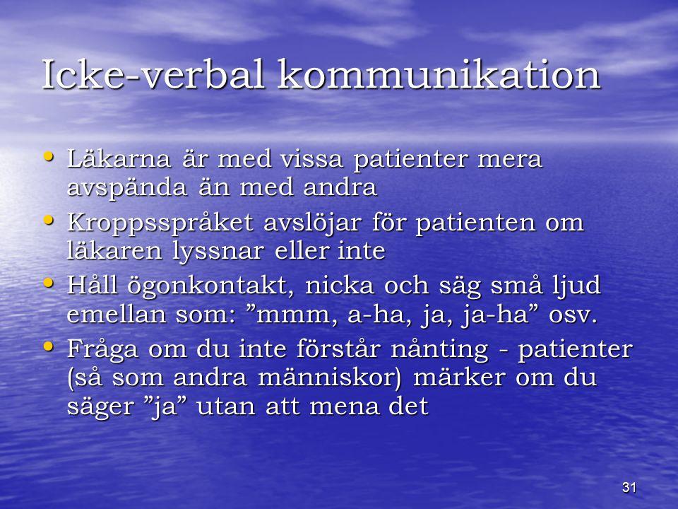 31 Icke-verbal kommunikation Läkarna är med vissa patienter mera avspända än med andra Läkarna är med vissa patienter mera avspända än med andra Kroppsspråket avslöjar för patienten om läkaren lyssnar eller inte Kroppsspråket avslöjar för patienten om läkaren lyssnar eller inte Håll ögonkontakt, nicka och säg små ljud emellan som: mmm, a-ha, ja, ja-ha osv.