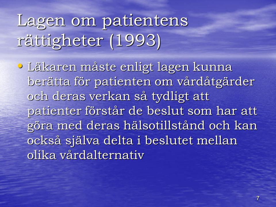 7 Lagen om patientens rättigheter (1993) Läkaren måste enligt lagen kunna berätta för patienten om vårdåtgärder och deras verkan så tydligt att patienter förstår de beslut som har att göra med deras hälsotillstånd och kan också själva delta i beslutet mellan olika vårdalternativ Läkaren måste enligt lagen kunna berätta för patienten om vårdåtgärder och deras verkan så tydligt att patienter förstår de beslut som har att göra med deras hälsotillstånd och kan också själva delta i beslutet mellan olika vårdalternativ