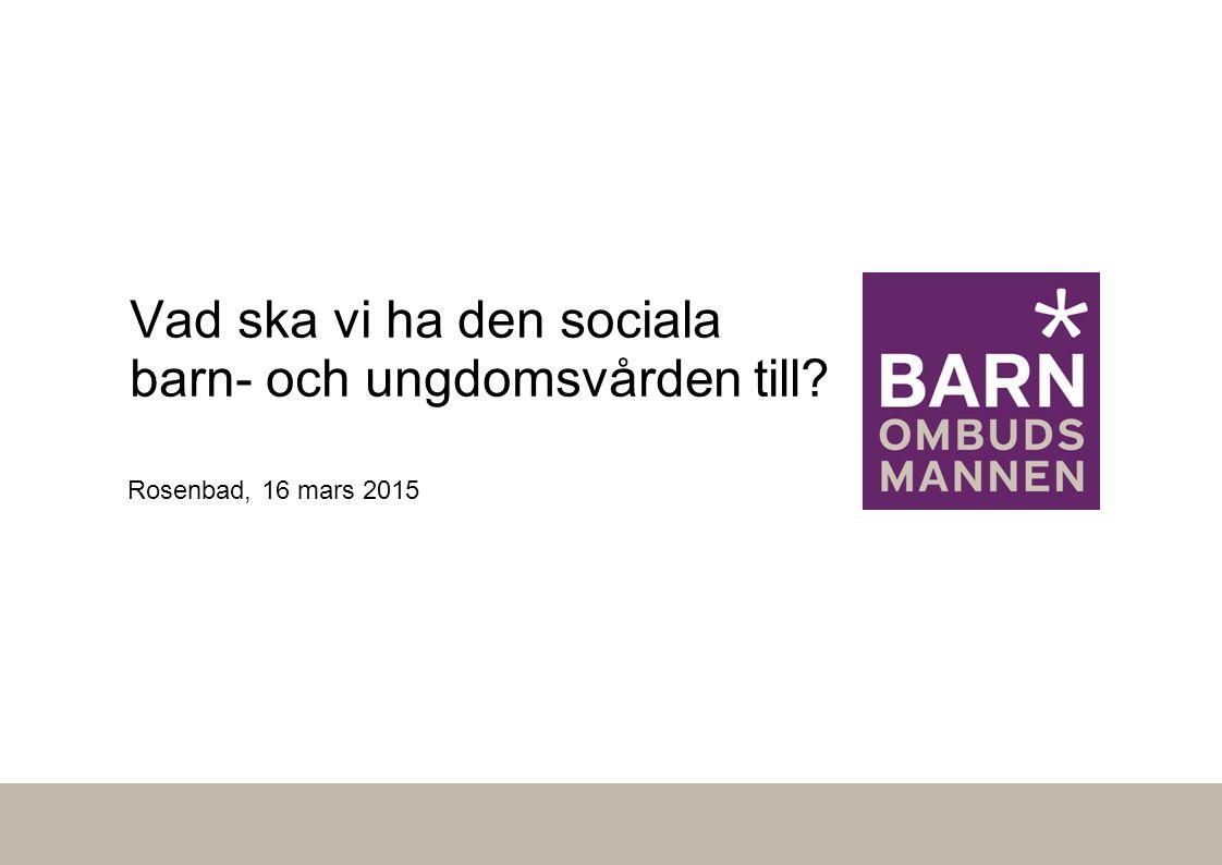 Rosenbad, 16 mars 2015 Vad ska vi ha den sociala barn- och ungdomsvården till