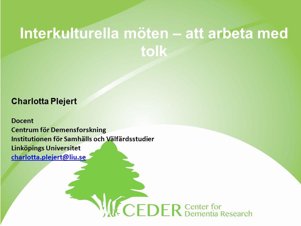 Interkulturella möten – att arbeta med tolk Charlotta Plejert Docent Centrum för Demensforskning Institutionen för Samhälls och Välfärdsstudier Linköpings Universitet charlotta.plejert@liu.se