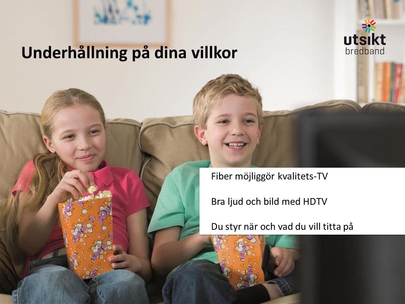 Underhållning på dina villkor Fiber möjliggör kvalitets-TV Bra ljud och bild med HDTV Du styr när och vad du vill titta på Fiber möjliggör kvalitets-T