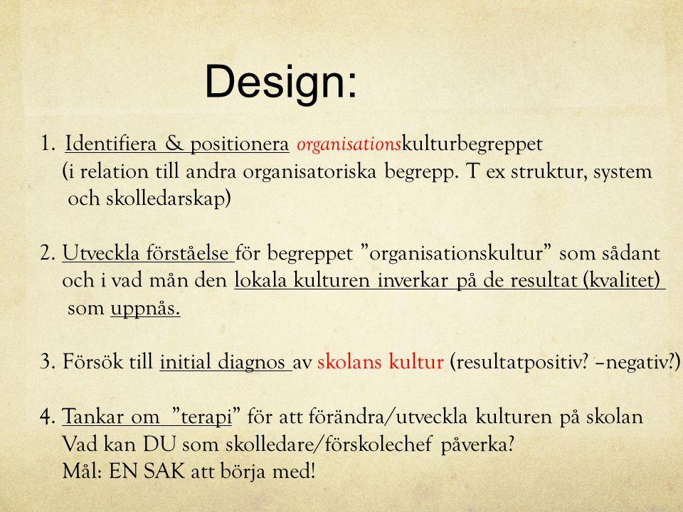 Design: 1.Identifiera & positionera organisations kulturbegreppet (i relation till andra organisatoriska begrepp. T ex struktur, system och skolledars