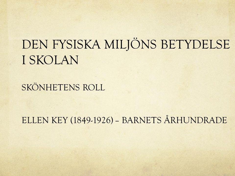 DEN FYSISKA MILJÖNS BETYDELSE I SKOLAN SKÖNHETENS ROLL ELLEN KEY (1849-1926) – BARNETS ÅRHUNDRADE