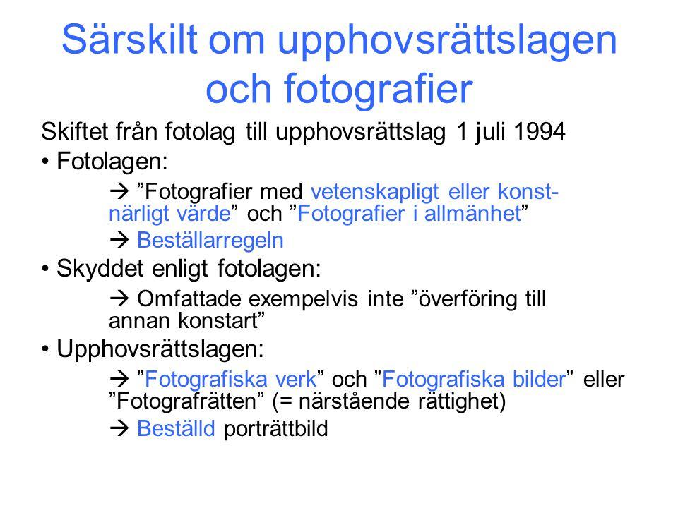 Särskilt om upphovsrättslagen och fotografier Skiftet från fotolag till upphovsrättslag 1 juli 1994 Fotolagen:  Fotografier med vetenskapligt eller konst- närligt värde och Fotografier i allmänhet  Beställarregeln Skyddet enligt fotolagen:  Omfattade exempelvis inte överföring till annan konstart Upphovsrättslagen:  Fotografiska verk och Fotografiska bilder eller Fotografrätten (= närstående rättighet)  Beställd porträttbild