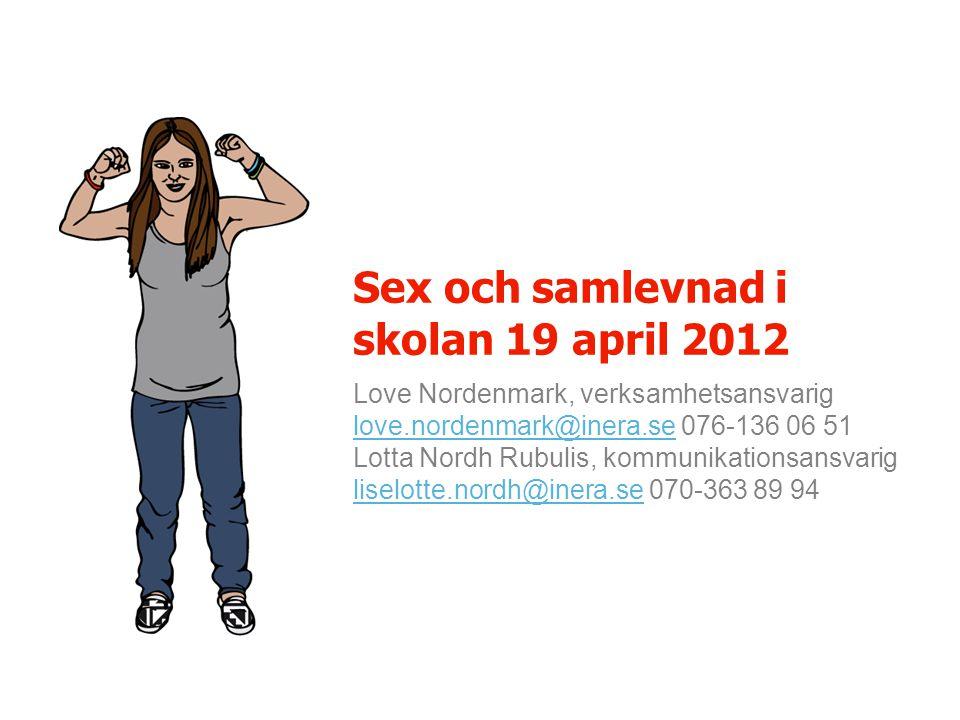 Love Nordenmark, verksamhetsansvarig love.nordenmark@inera.se 076-136 06 51 love.nordenmark@inera.se Lotta Nordh Rubulis, kommunikationsansvarig liselotte.nordh@inera.se 070-363 89 94 liselotte.nordh@inera.se Sex och samlevnad i skolan 19 april 2012