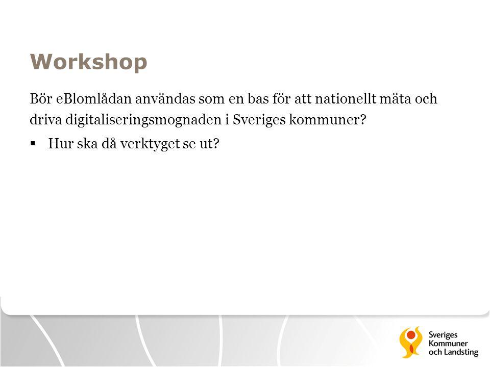 Workshop Bör eBlomlådan användas som en bas för att nationellt mäta och driva digitaliseringsmognaden i Sveriges kommuner?  Hur ska då verktyget se u