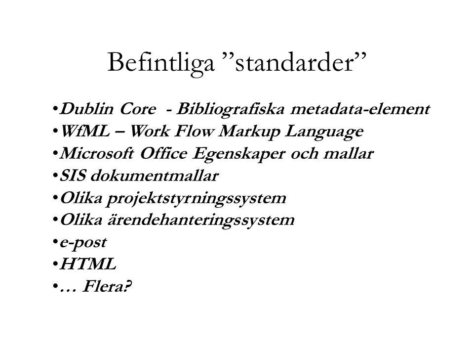Befintliga standarder Dublin Core - Bibliografiska metadata-element WfML – Work Flow Markup Language Microsoft Office Egenskaper och mallar SIS dokumentmallar Olika projektstyrningssystem Olika ärendehanteringssystem e-post HTML … Flera