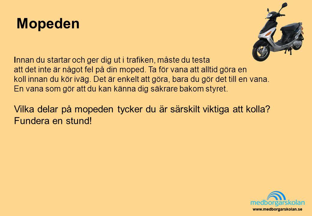 Mopeden Innan du startar och ger dig ut i trafiken, måste du testa att det inte är något fel på din moped. Ta för vana att alltid göra en koll innan d